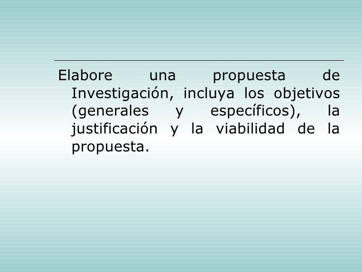 <ul><li>Elabore una propuesta de Investigación, incluya los objetivos (generales y específicos), la justificación y la via...