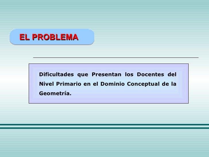 EL PROBLEMA Dificultades que Presentan los Docentes del Nivel Primario en el Dominio Conceptual de la Geometría.