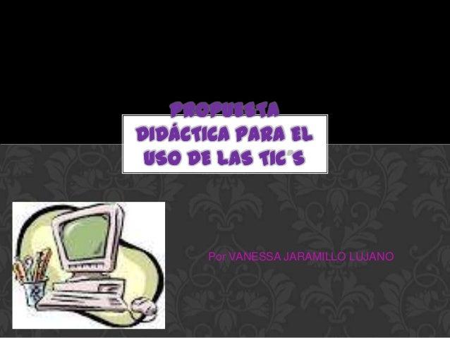 PROPUESTADIDÁCTICA PARA EL USO DE LAS TIC S      Por VANESSA JARAMILLO LUJANO