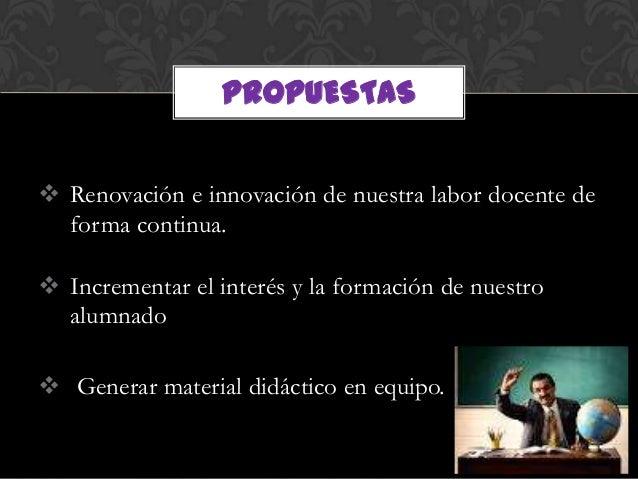 PROPUESTAS Renovación e innovación de nuestra labor docente de  forma continua. Incrementar el interés y la formación de...