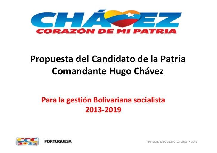 Propuesta del Candidato de la Patria    Comandante Hugo Chávez  Para la gestión Bolivariana socialista                2013...