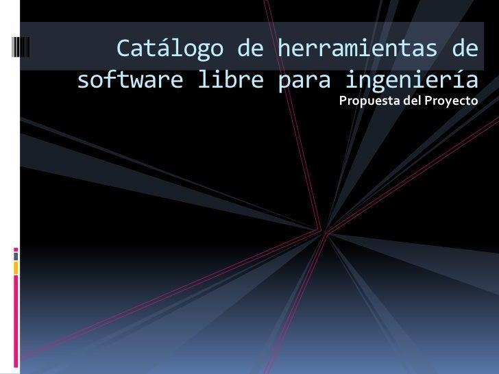 Propuesta del Proyecto<br />Catálogo de herramientas de software libre para ingeniería<br />