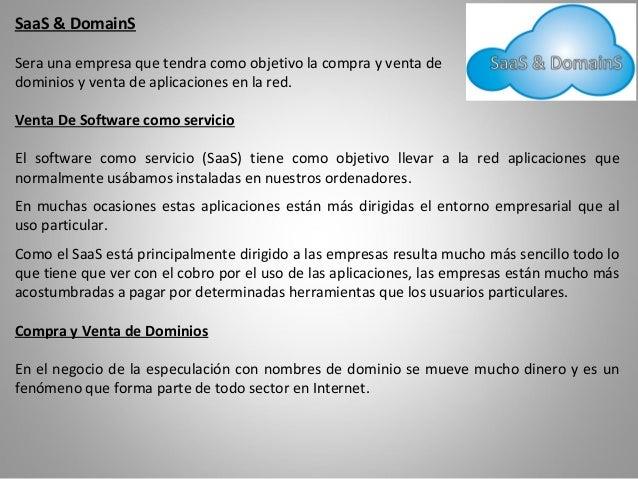 SaaS & DomainSSera una empresa que tendra como objetivo la compra y venta dedominios y venta de aplicaciones en la red.Ven...