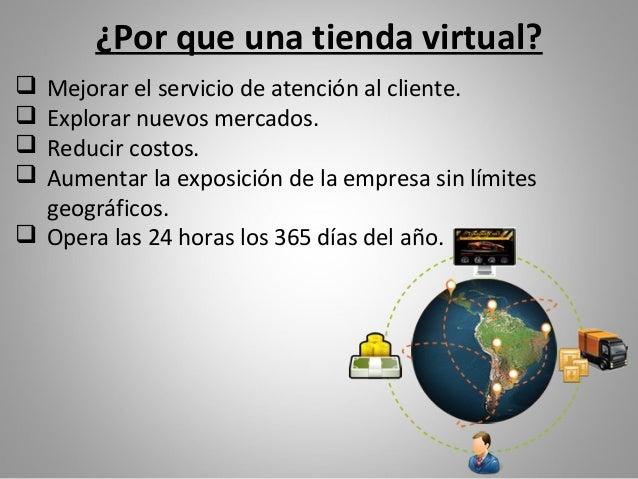 ¿Por que una tienda virtual? Mejorar el servicio de atención al cliente. Explorar nuevos mercados. Reducir costos. Aum...
