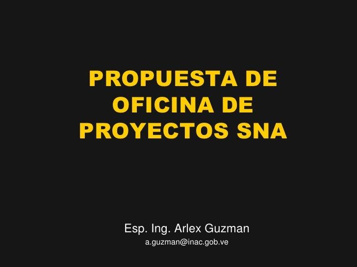 PROPUESTA DE   OFICINA DE PROYECTOS SNA      Esp. Ing. Arlex Guzman      a.guzman@inac.gob.ve