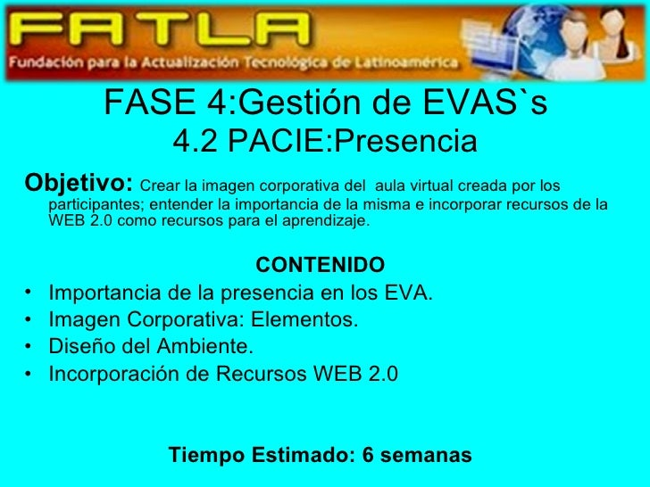 FASE 4:Gestión de EVAS`s 4.2 PACIE:Presencia <ul><li>Objetivo:   Crear la imagen corporativa del  aula virtual creada por ...