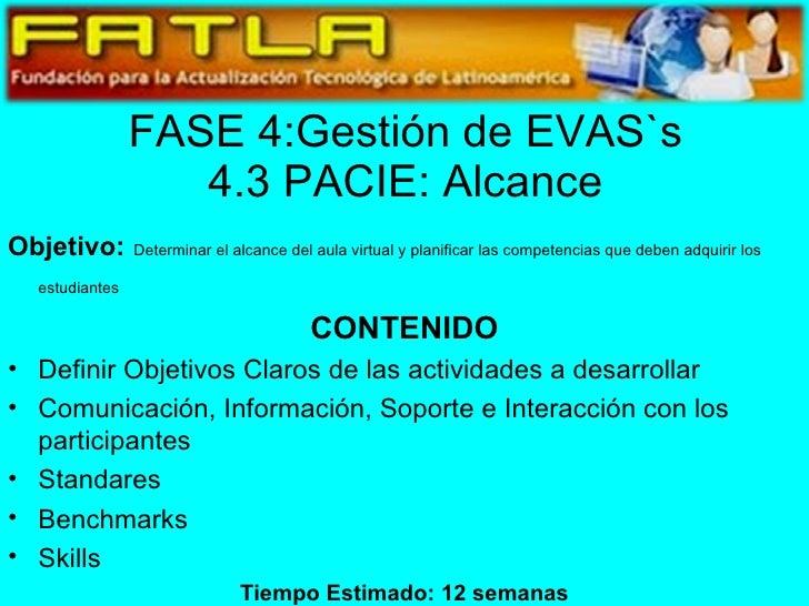 FASE 4:Gestión de EVAS`s 4.3 PACIE: Alcance <ul><li>Objetivo:   Determinar el alcance del aula virtual y planificar las co...