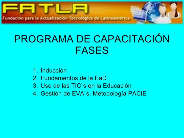 PROGRAMA DE CAPACITACIÓN FASES <ul><li>Inducción </li></ul><ul><li>Fundamentos de la EaD </li></ul><ul><li>Uso de las TIC`...