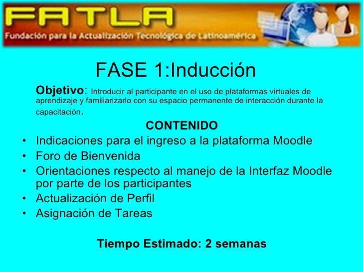 FASE 1:Inducción <ul><li>Objetivo :  Introducir al participante en el uso de plataformas virtuales de aprendizaje y famili...