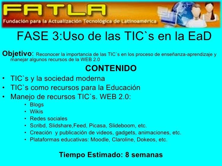 FASE 3:Uso de las TIC`s en la EaD <ul><li>Objetivo :  Reconocer la importancia de las TIC`s en los proceso de enseñanza-ap...