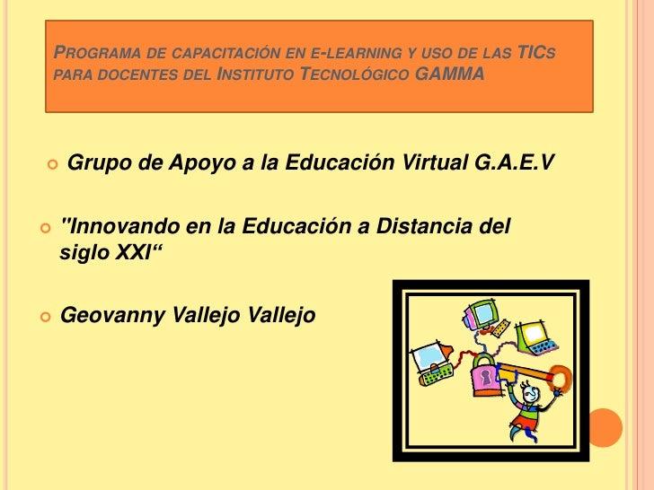 Programa decapacitación ene-learning y uso de las TICspara docentes del Instituto Tecnológico GAMMA<br />Grupo de Apoyo...