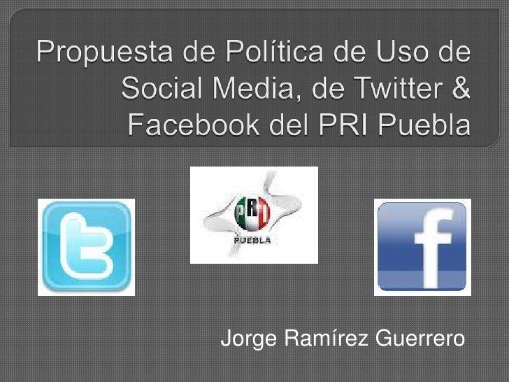 Propuesta de Política de Uso de Social Media, de Twitter & Facebook del PRI Puebla<br />Jorge Ramírez Guerrero<br />