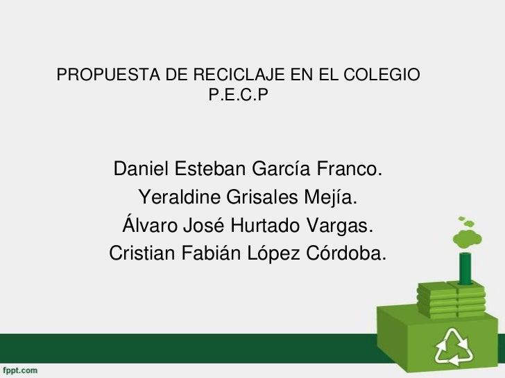 PROPUESTA DE RECICLAJE EN EL COLEGIO              P.E.C.P     Daniel Esteban García Franco.        Yeraldine Grisales Mejí...