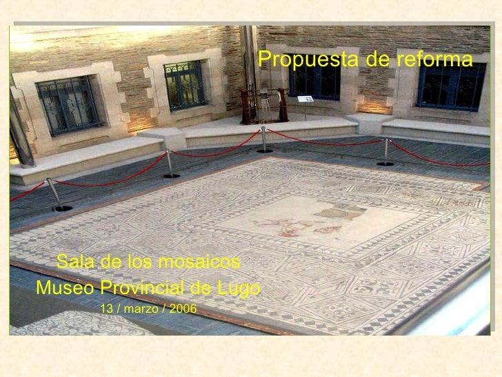 Sala de los mosaicos Museo Provincial de Lugo 13 / marzo / 2006 Propuesta de reforma