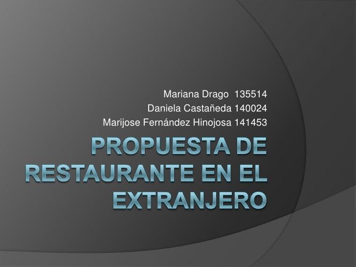 Propuesta de Restaurante en el Extranjero<br />Mariana Drago 135514<br />Daniela Castañeda 140024<br />Marijose Fernández ...