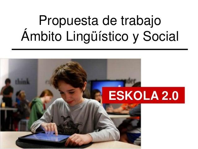 Propuesta de trabajoÁmbito Lingüístico y Social              ESKOLA 2.0