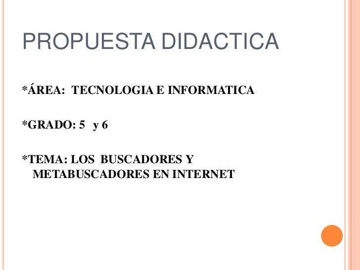 PROPUESTA DIDACTICA<br />*ÁREA:  TECNOLOGIA E INFORMATICA <br />*GRADO: 5° y 6° <br />*TEMA: LOS  BUSCADORES Y METABUSCAD...
