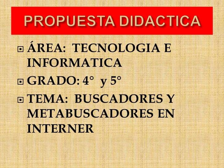 PROPUESTA DIDACTICA <br />ÁREA:  TECNOLOGIA E INFORMATICA <br />GRADO: 4°  y 5°   <br />TEMA: BUSCADORES Y METABUSCADORES...