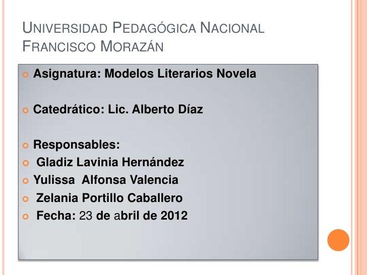 UNIVERSIDAD PEDAGÓGICA NACIONALFRANCISCO MORAZÁN   Asignatura: Modelos Literarios Novela   Catedrático: Lic. Alberto Día...