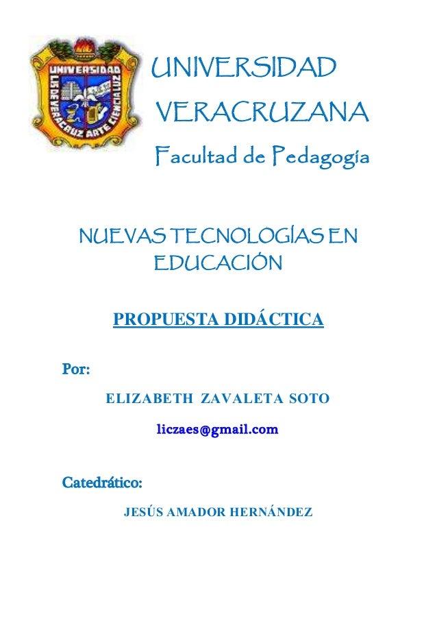 UNIVERSIDAD VERACRUZANA Facultad de Pedagogía NUEVAS TECNOLOGÍAS EN EDUCACIÓN PROPUESTA DIDÁCTICA Por: ELIZABETH ZAVALETA ...