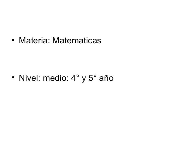 • Materia: Matematicas• Nivel: medio: 4° y 5° año