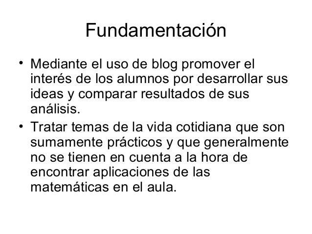 Fundamentación• Mediante el uso de blog promover el  interés de los alumnos por desarrollar sus  ideas y comparar resultad...