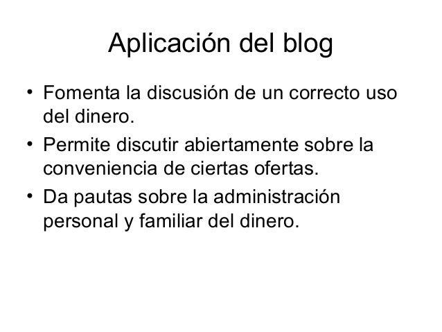 Aplicación del blog• Fomenta la discusión de un correcto uso  del dinero.• Permite discutir abiertamente sobre la  conveni...