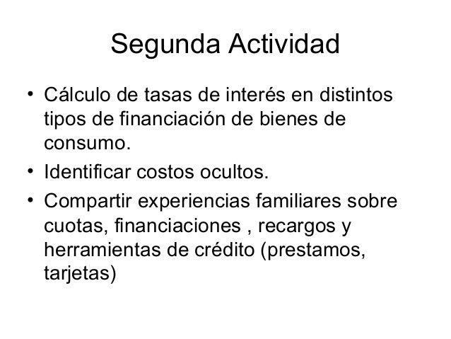 Segunda Actividad• Cálculo de tasas de interés en distintos  tipos de financiación de bienes de  consumo.• Identificar cos...
