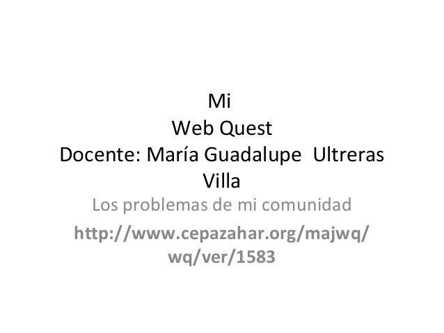 Mi Web Quest Docente: María Guadalupe Ultreras Villa Los problemas de mi comunidad http://www.cepazahar.org/majwq/ wq/ver/...
