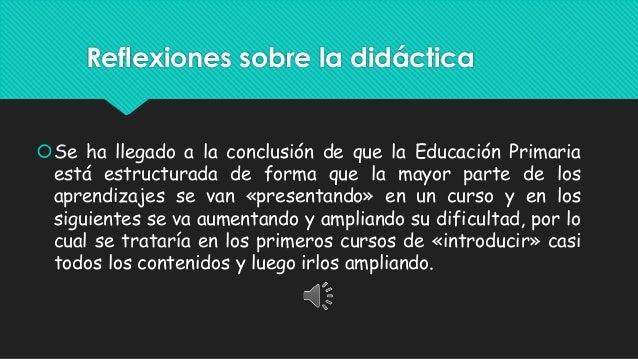Reflexiones sobre la didáctica Se ha llegado a la conclusión de que la Educación Primaria está estructurada de forma que ...