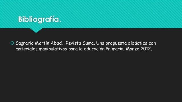 Bibliografía.  Sagrario Martín Abad. Revista Suma. Una propuesta didáctica con materiales manipulativos para la educación...