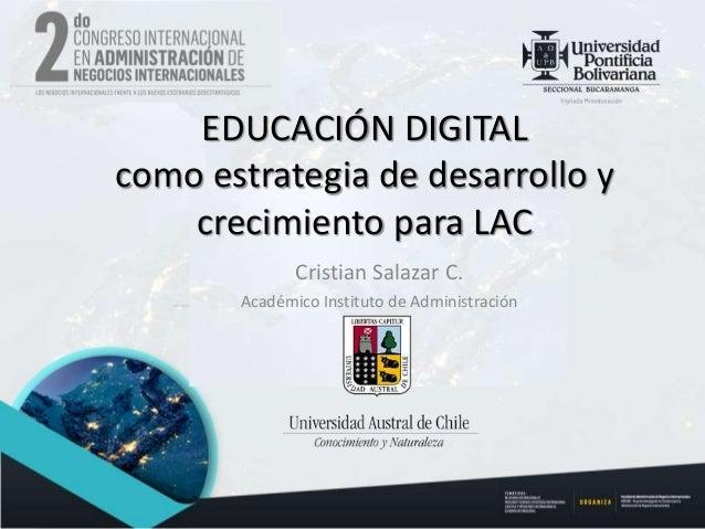 Cristian Salazar C. Académico Instituto de Administración EDUCACIÓN DIGITAL como estrategia de desarrollo y crecimiento pa...
