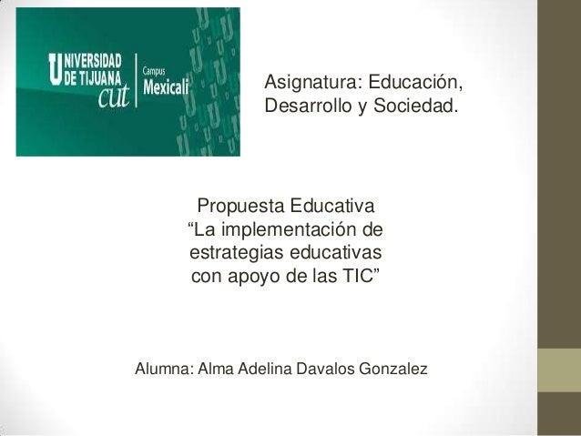 """Asignatura: Educación, Desarrollo y Sociedad.  Propuesta Educativa """"La implementación de estrategias educativas con apoyo ..."""