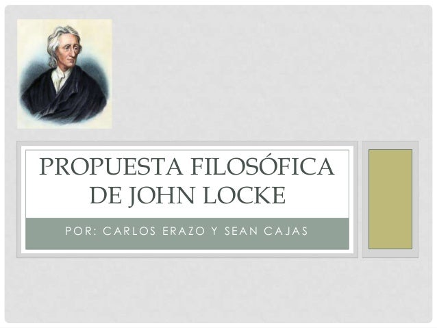 PROPUESTA FILOSÓFICA   DE JOHN LOCKE POR: CARLOS ERAZO Y SEAN CAJAS