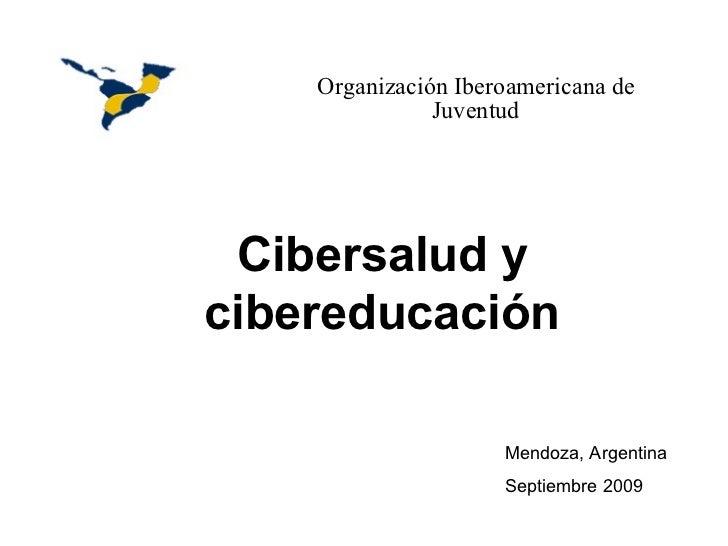 Organización Iberoamericana de Juventud Cibersalud y cibereducación Mendoza, Argentina Septiembre 2009     ...