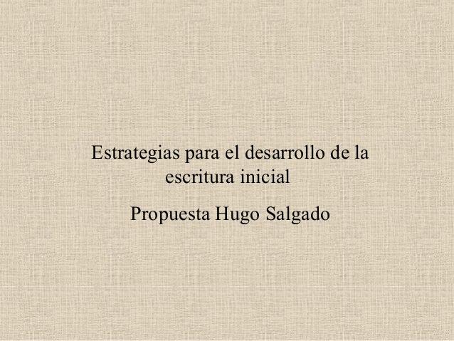 Estrategias para el desarrollo de la escritura inicial Propuesta Hugo Salgado