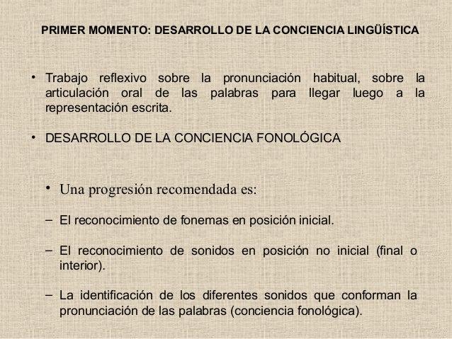 PRIMER MOMENTO: DESARROLLO DE LA CONCIENCIA LINGÜÍSTICA • Trabajo reflexivo sobre la pronunciación habitual, sobre la arti...
