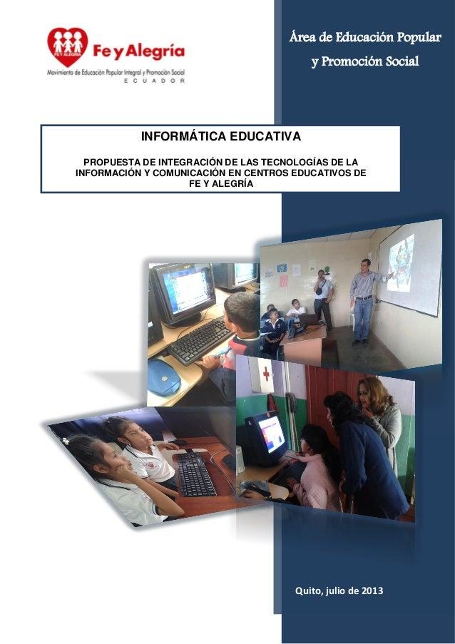Quito, julio de 2013 INFORMÁTICA EDUCATIVA PROPUESTA DE INTEGRACIÓN DE LAS TECNOLOGÍAS DE LA INFORMACIÓN Y COMUNICACIÓN EN...