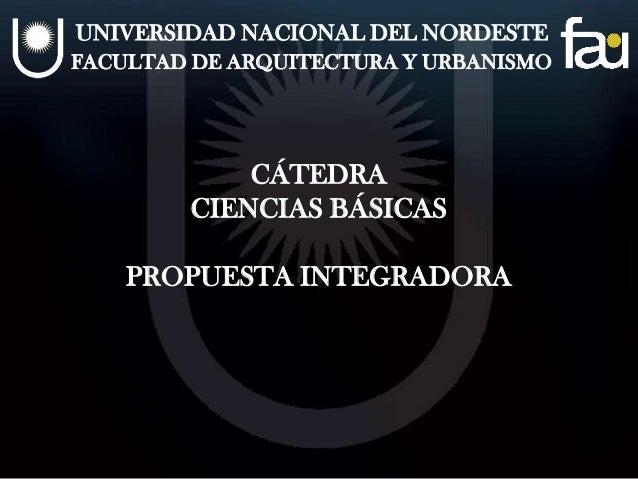 UNIVERSIDAD NACIONAL DEL NORDESTEFACULTAD DE ARQUITECTURA Y URBANISMOCÁTEDRACIENCIAS BÁSICASPROPUESTA INTEGRADORA