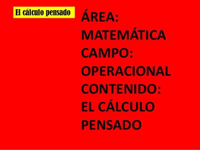 El cálculo pensado  ÁREA: MATEMÁTICA CAMPO: OPERACIONAL CONTENIDO: EL CÁLCULO PENSADO