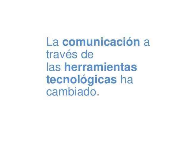 La comunicación a través de las herramientas tecnológicas ha cambiado.
