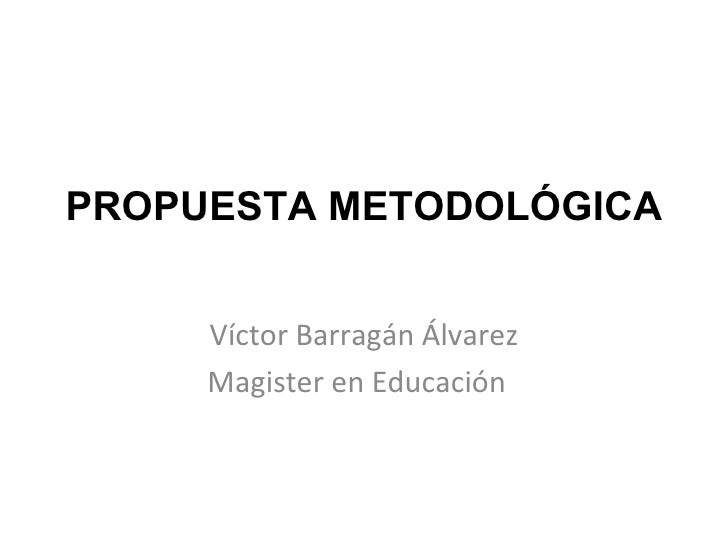PROPUESTA METODOLÓGICA Víctor Barragán Álvarez Magister en Educación