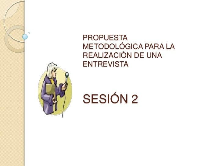 PROPUESTA METODOLÓGICA PARA LA REALIZACIÓN DE UNA ENTREVISTASESIÓN 2<br />