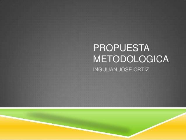 PROPUESTA METODOLOGICA ING JUAN JOSE ORTIZ