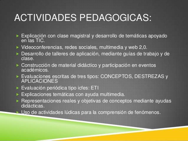 ACTIVIDADES PEDAGOGICAS:  Explicación con clase magistral y desarrollo de temáticas apoyado            en las TIC...