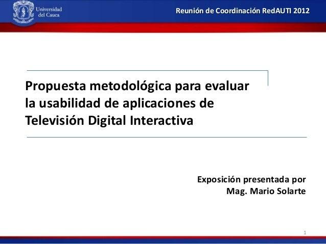 Reunión de Coordinación RedAUTI 2012  Propuesta metodológica para evaluar la usabilidad de aplicaciones de Televisión Digi...