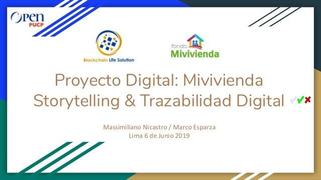Proyecto Digital: Mivivienda Storytelling & Trazabilidad Digital Massimiliano Nicastro / Marco Esparza Lima 6 de Junio 2019