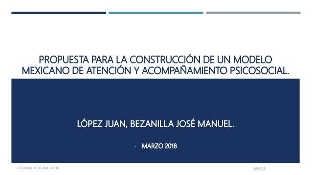 PROPUESTA PARA LA CONSTRUCCIÓN DE UN MODELO MEXICANO DE ATENCIÓN Y ACOMPAÑAMIENTO PSICOSOCIAL. LÓPEZ JUAN, BEZANILLA JOSÉ ...