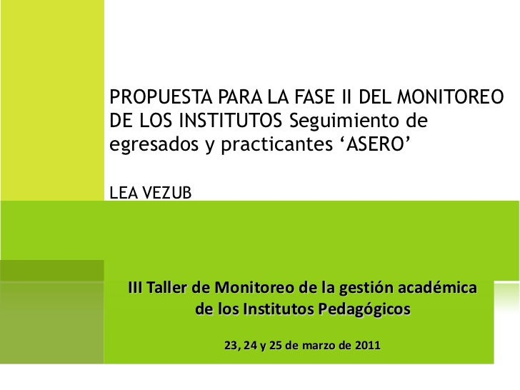 PROPUESTA PARA LA FASE II DEL MONITOREO DE LOS INSTITUTOS Seguimiento de egresados y practicantes 'ASERO' LEA VEZUB III Ta...