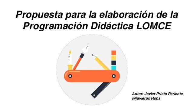 Propuesta para la elaboración de la Programación Didáctica LOMCE Autor: Javier Prieto Pariente @javierprietopa